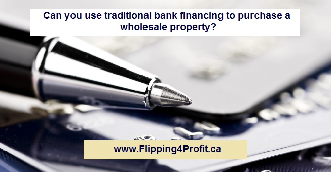 ​Can you use traditional bank financing to purchase a wholesale property?